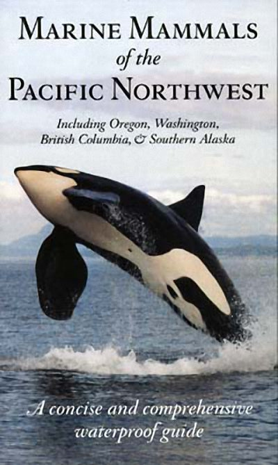 Marine Mammals of the Pacific Northwest : including Oregon, Washington, British Columbia and Southern Alaska