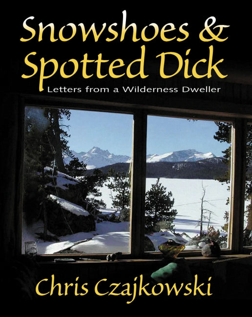 Snowshoes and Spotted Dick : Letters from a Wilderness Dweller