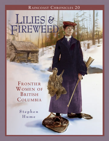 Raincoast Chronicles 20: Lilies and Fireweed : Frontier Women of British Columbia