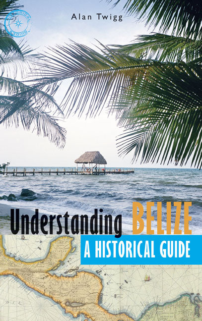 Understanding Belize : A Historical Guide