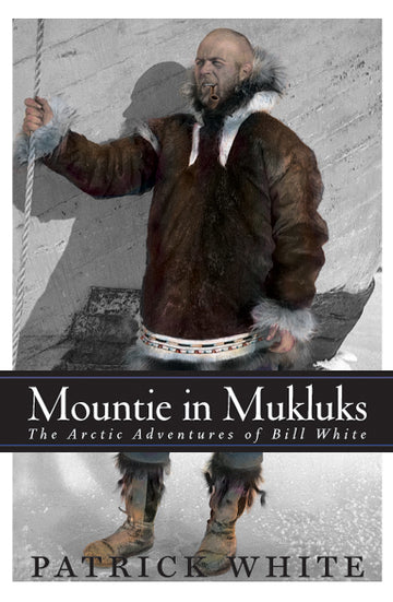 Mountie in Mukluks : The Arctic Adventures of Bill White