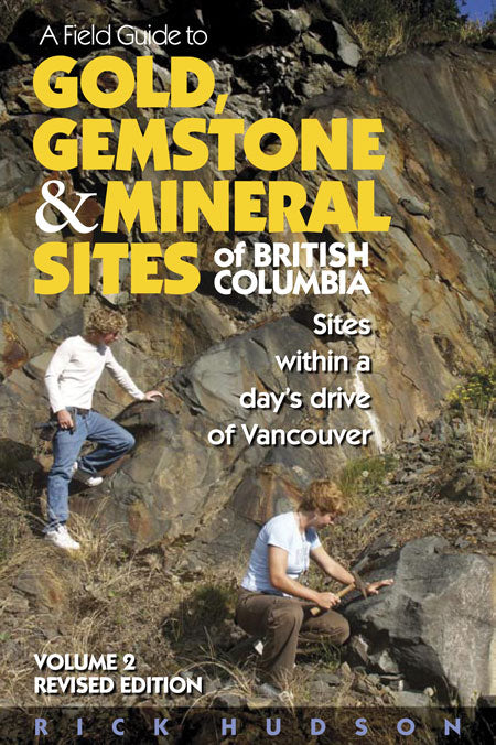 A Field Guide to Gold, Gemstone & Mineral Sites of British Columbia Vol. 2 : Sites within a Day's Drive of Vancouver