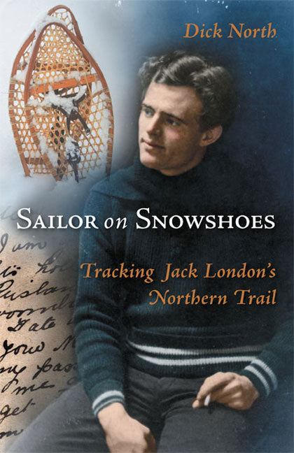 Sailor on Snowshoes : Tracking Jack London's Northern Trail