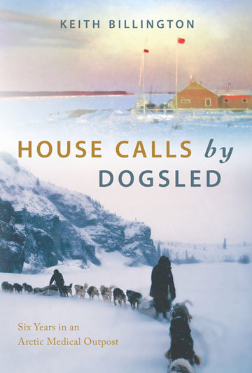 House Calls by Dogsled : Six Years in an Arctic Medical Outpost