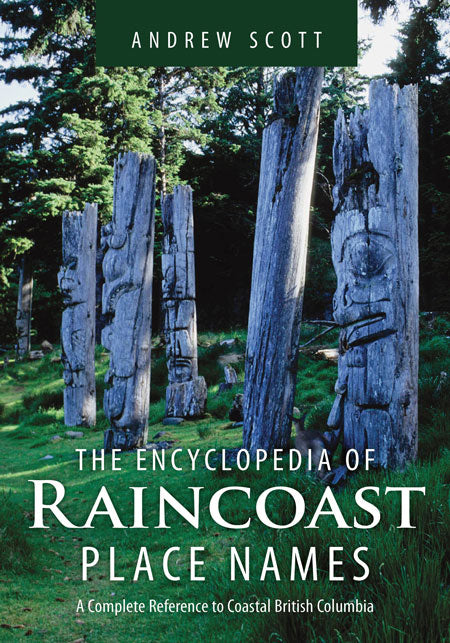 Encyclopedia of Raincoast Place Names : A Complete Reference to Coastal British Columbia