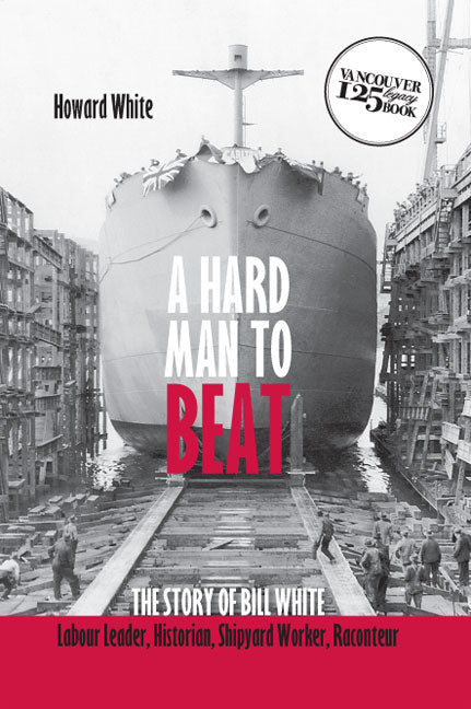 A Hard Man to Beat : The Story of Bill White: Labour Leader, Historian Shipyard Worker, Raconteur