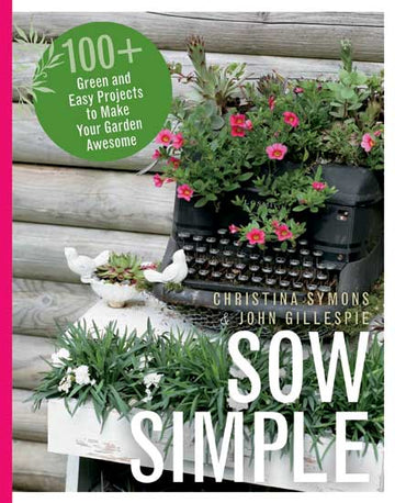 Sow Simple : 100+ Green and Easy Projects to Make Your Garden Awesome