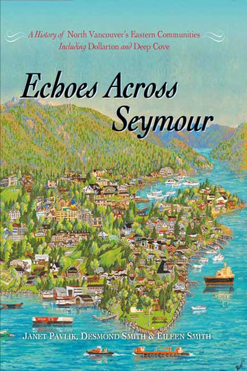 Echoes Across Seymour : A History of North Vancouver's Eastern Communities Including Dollarton and Deep Cove