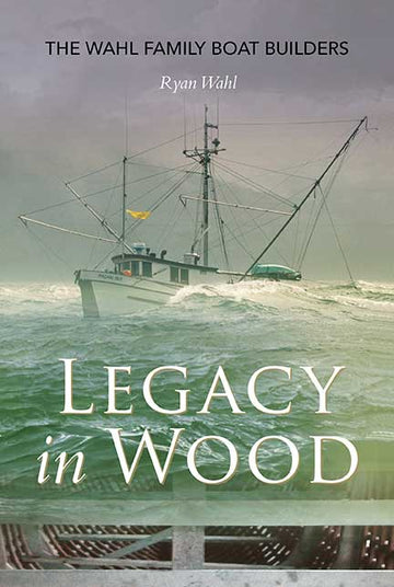 Legacy in Wood : The Wahl Family Boat Builders