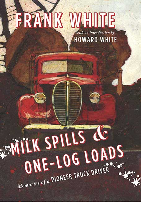 Milk Spills & One-Log Loads : Memories of a Pioneer Truck Driver
