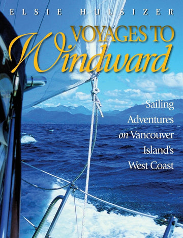 Voyages to Windward : Sailing Adventures on Vancouver Island's West Coast