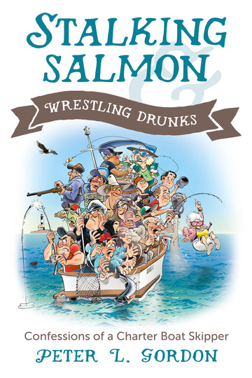 Stalking Salmon & Wrestling Drunks : Confessions of a Charter Boat Skipper