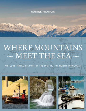 Where Mountains Meet the Sea : An Illustrated History of the District of North Vancouver