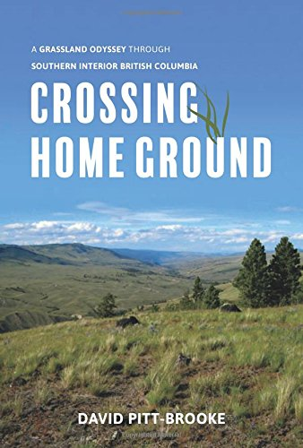 Crossing Home Ground : A Grassland Odyssey through Southern Interior British Columbia
