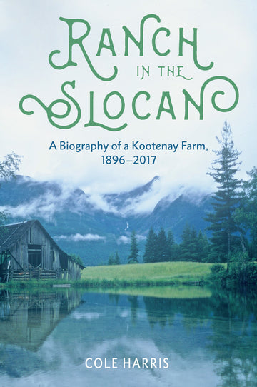Ranch in the Slocan : A Biography of a Kootenay Farm, 1896–2017