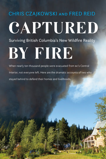Captured by Fire : Surviving British Columbia's New Wildfire Reality
