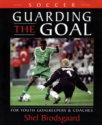 Guarding the Goal : For Youth Goalkeepers & Coaches