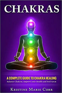 Chakras: A Complete Guide to Chakra Healing: Balance Chakras, Improve your Health and Feel Great