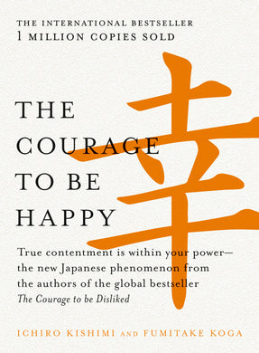 '-True contentment is within your power-the new Japanese phenomenon from the authors of the global bestseller, The Courage to be Disliked Courage to be Happy