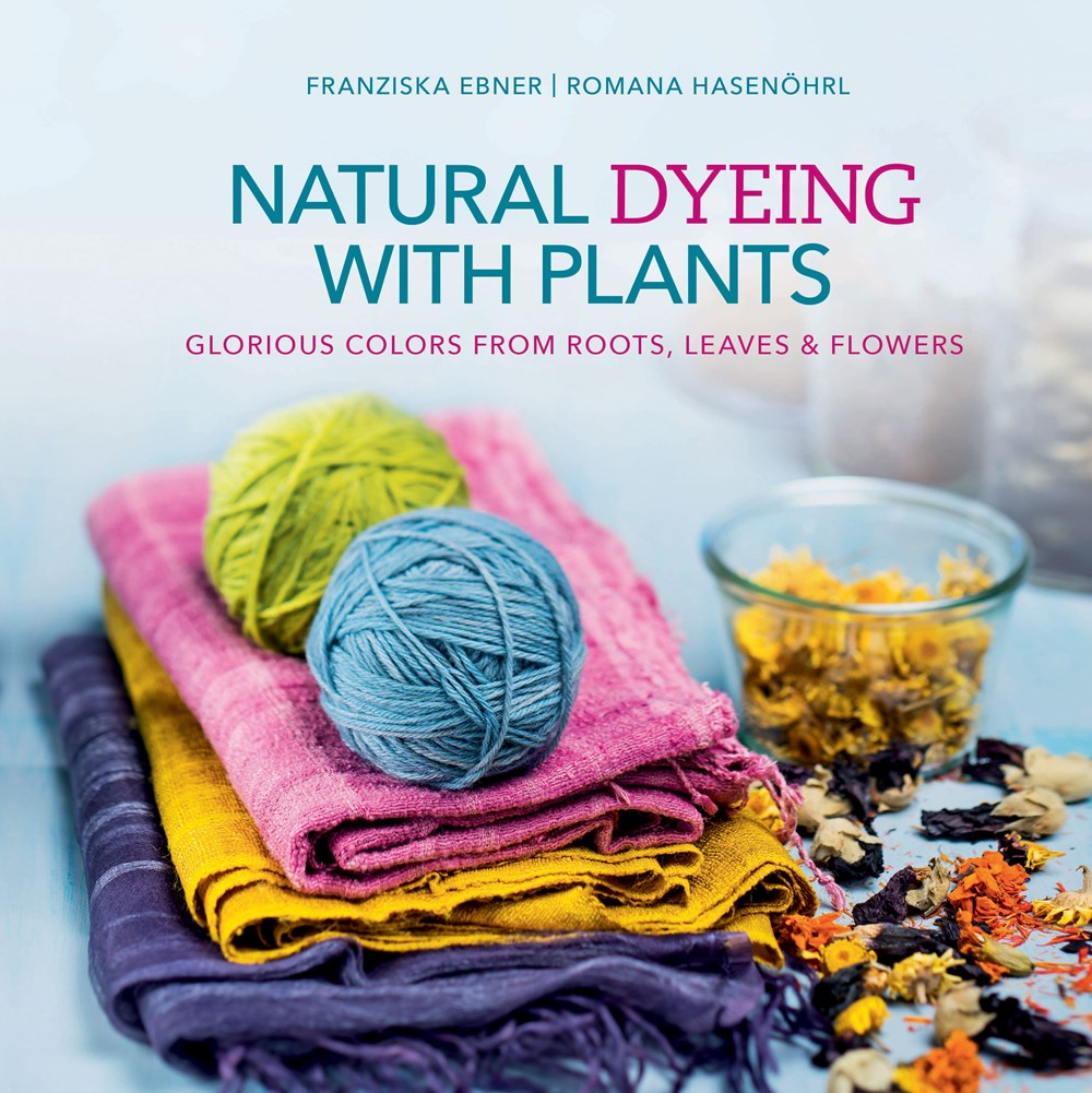 Natural Dyeing With Plants: Glorious Colors  From Roots, Leaves and Flowers