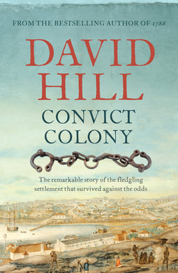 Convict Colony-The remarkable story of the fledgling settlement that survived against the odds