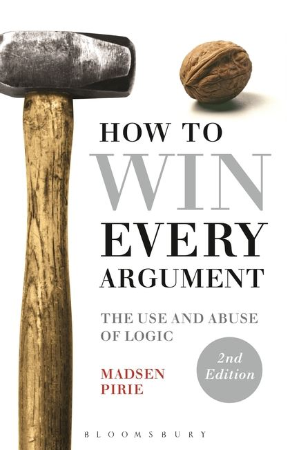 How to Win Every Argument: The Use and Abuse of Logic-The Use and Abuse of Logic