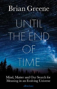 Until the End of Time-Mind, Matter, and Our Search for Meaning in an Evolving Universe