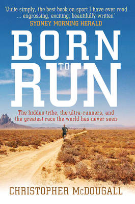 Born to Run-The hidden tribe, the ultra-runners, and the greatest race the world has never seen