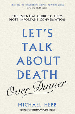 Let s Talk about Death (over Dinner)-The Essential Guide to Life s Most Important Conversation