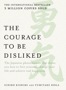 '-The Japanese phenomenon that shows you how to free yourself, change your life and achieve real happiness Courage to be Disliked