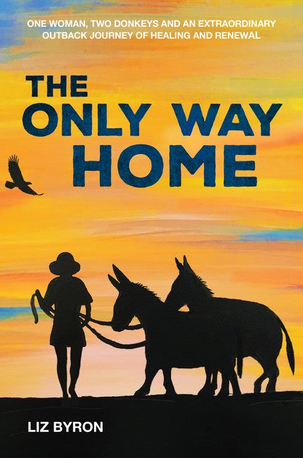 The Only Way Home-One woman, two donkeys and an extraordinary outback journey of healing and renewal