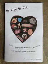 Load image into Gallery viewer, Be Mine Or Die.-A Zine About Creepy Valentine's Day Stories with some that are yet to be solved.