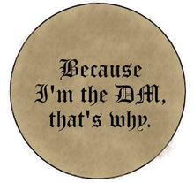 Load image into Gallery viewer, Because I'm the DM That's Why - DnD TTRPG Pinback Button