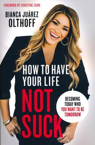 How to Have Your Life Not Suck: Becoming Today Who You Want to Be Tomorrow - Bianca Juarez Olthoff