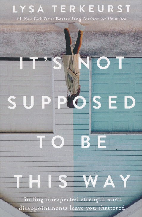 It's Not Supposed to Be This Way: Finding Unexpected Strength When Disappointments Leave You Shattered (Hardcover) –  Lysa TerKeurst