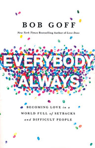 Everybody, Always: Becoming Love in a World Full of Setbacks and Difficult People - Bob Goff