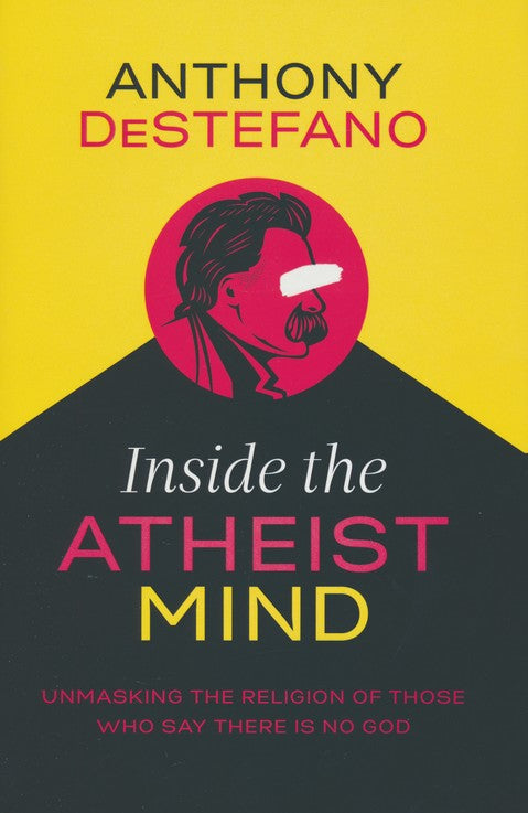 Inside the Atheist Mind: Unmasking the Religion of Those Who Say There Is No God Hardcover – Anthony DeStefano