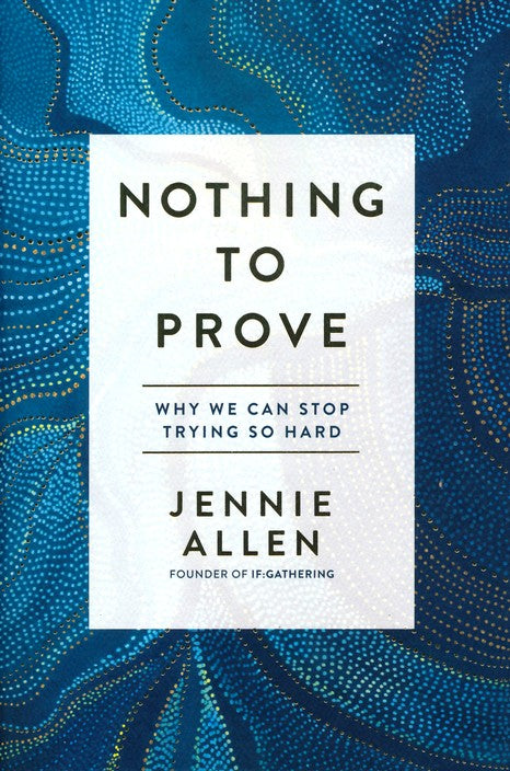 Nothing to Prove: Why We Can Stop Trying So Hard By: Jennie Allen