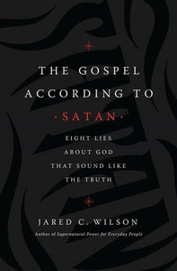 The Gospel According to Satan: Eight Lies about God that Sound Like the Truth Paperback – Jared C. Wilson