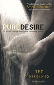 Pure Desire, rev. and updated ed.: How One Man's Triumph Can Help Others Break Free From Sexual Temptation - Ted Roberts