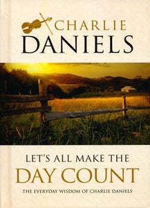 Let's All Make the Day Count: The Everyday Wisdom of Charlie Daniels Hardcover – Charlie Daniels