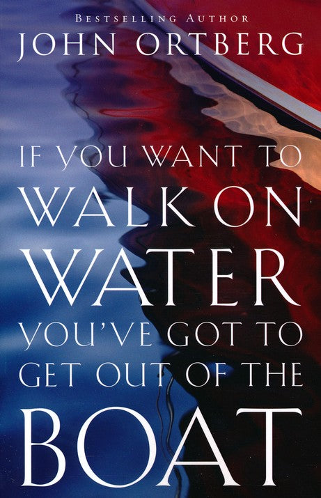 If You Want to Walk on Water, You've Got to Get Out of the Boat  John Ortberg