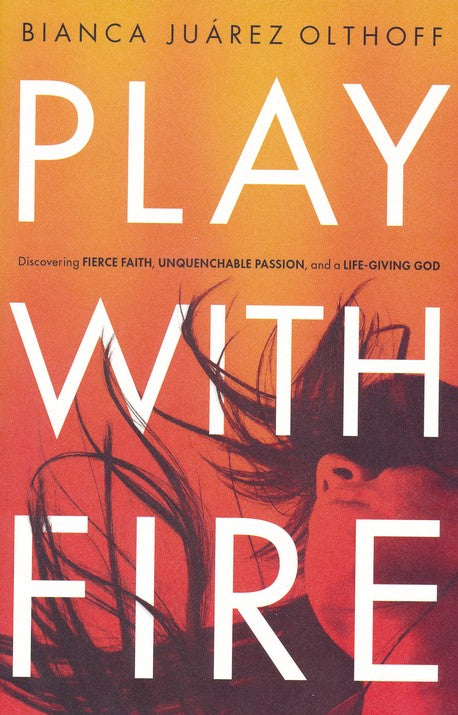 Play with Fire: Discovering Fierce Faith, Unquenchable Passion, and a Life-Giving God (Paperback) –  Bianca Juarez Olthoff