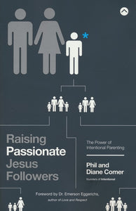 Raising Passionate Jesus Followers: The Power of Intentional Parenting - Phil Comer, Diane Comer