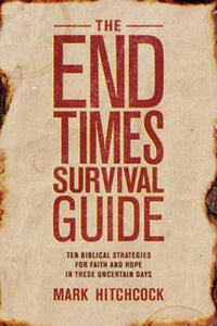 The End Times Survival Guide: Ten Biblical Strategies for Faith and Hope in These Uncertain Days - Mark Hitchcock