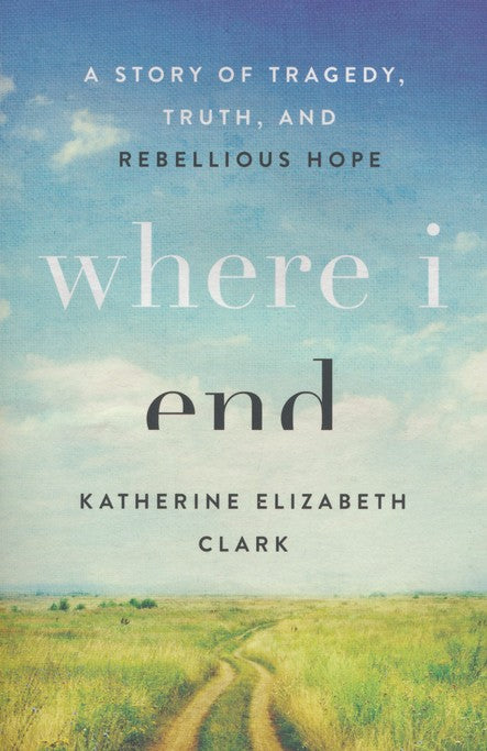 Where I End: A Story of Tragedy, Truth, and Rebellious Hope (Paperback) – Katherine Elizabeth Clark