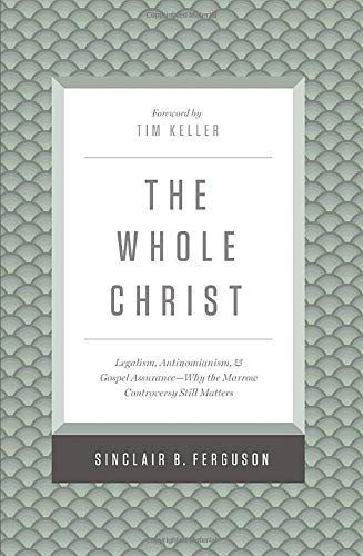 The Whole Christ: Legalism, Antinomianism, and Gospel Assurance―Why the Marrow Controversy Still Matters Hardcover – Sinclair B. Ferguson