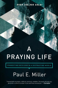 A Praying Life: Connecting with God in a Distracting World Paperback – Paul E. Miller