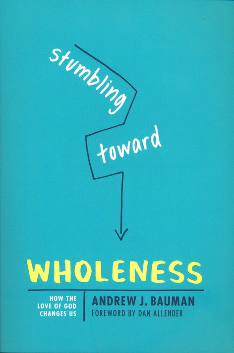 Stumbling Toward Wholeness: How the Love of God Changes Us By Andrew Bauman