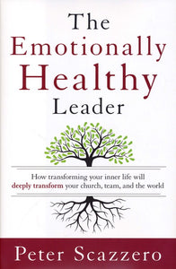 The Emotionally Healthy Leader: How Transforming Your Inner Life Will Deeply Transform Your Church, Team, and the World - Peter Scazzero